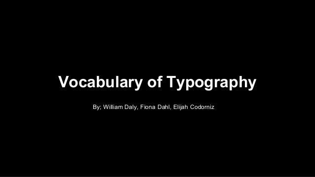 Vocabulary of Typography  By; William Daly, Fiona Dahl, Elijah Codorniz