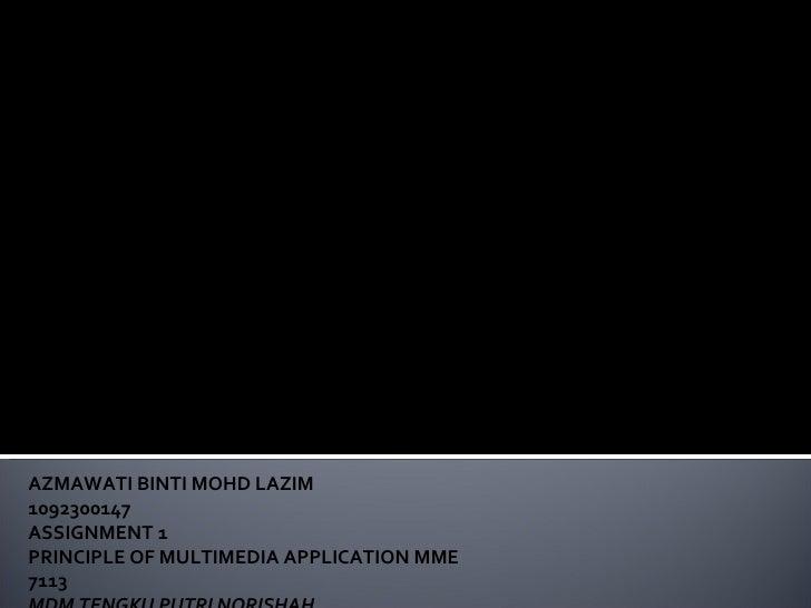 AZMAWATI BINTI MOHD LAZIM 1092300147 ASSIGNMENT 1  PRINCIPLE OF MULTIMEDIA APPLICATION MME 7113 MDM TENGKU PUTRI NORISHAH ...