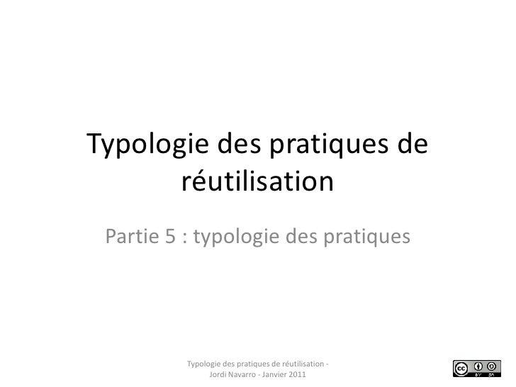 Typologie des pratiques de réutilisation<br />Partie 5 : typologie des pratiques<br />Typologie des pratiques de réutilisa...