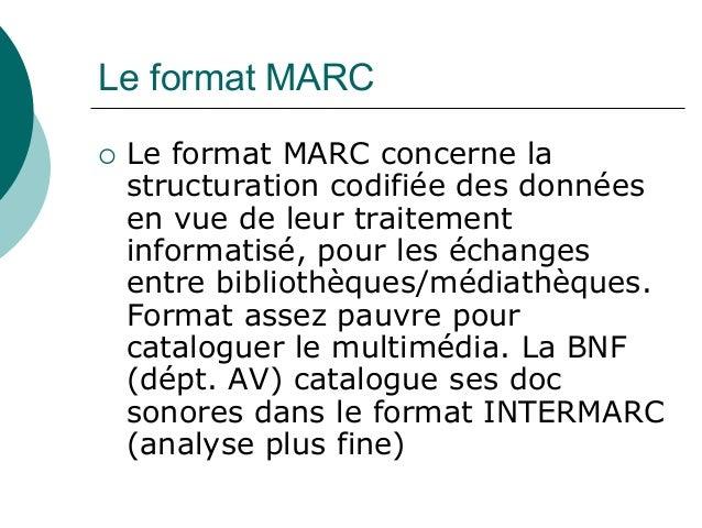 Le format MARC Le format MARC concerne la structuration codifiée des données en vue de leur traitement informatisé, pour l...