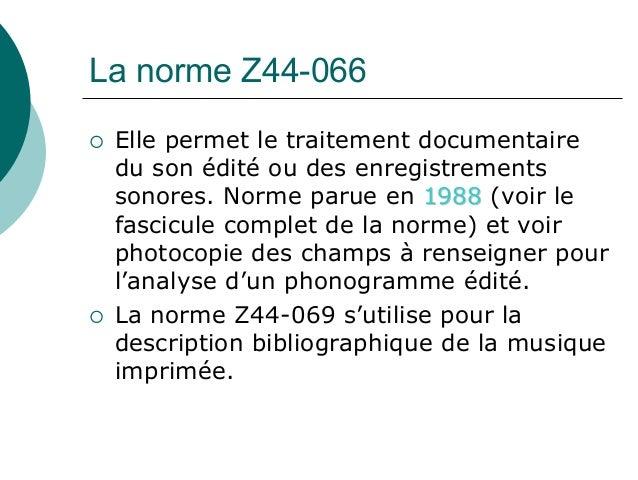 La norme Z44-066 Elle permet le traitement documentaire du son édité ou des enregistrements sonores. Norme parue en 1988 (...
