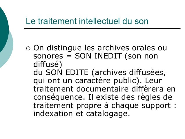 Le traitement intellectuel du son On distingue les archives orales ou sonores = SON INEDIT (son non diffusé) du SON EDITE ...