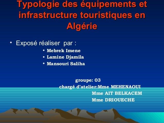 Typologie des équipements et infrastructure touristiques en Algérie • Exposé réaliser par : • Mebrek Imene • Lamine Djamil...