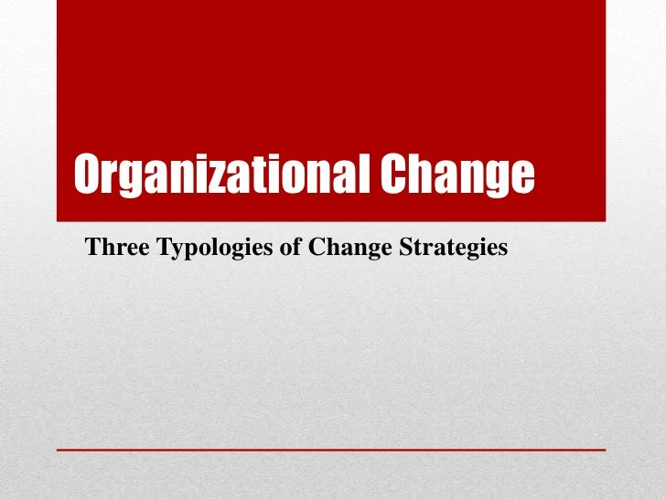 Organizational ChangeThree Typologies of Change Strategies
