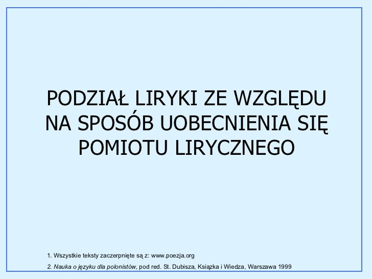 PODZIAŁ LIRYKI ZE WZGLĘDU NA SPOSÓB UOBECNIENIA SIĘ POMIOTU LIRYCZNEGO 1. Wszystkie teksty zaczerpnięte są z: www.poezja.o...