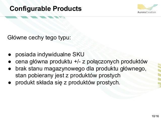 Configurable Products Główne cechy tego typu: ● posiada indywidualne SKU ● cena główna produktu +/- z połączonych produktó...