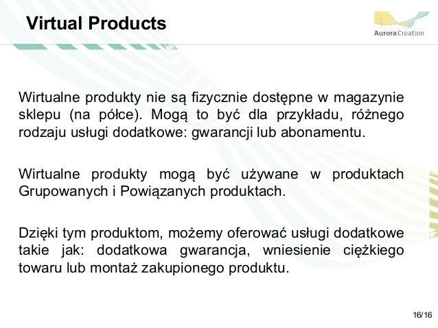 Virtual Products Wirtualne produkty nie są fizycznie dostępne w magazynie sklepu (na półce). Mogą to być dla przykładu, ró...
