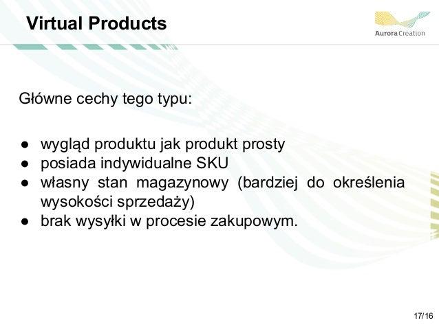 Virtual Products Główne cechy tego typu: ● wygląd produktu jak produkt prosty ● posiada indywidualne SKU ● własny stan mag...