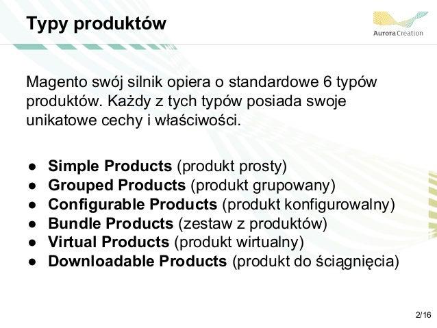 Typy produktów Magento swój silnik opiera o standardowe 6 typów produktów. Każdy z tych typów posiada swoje unikatowe cech...