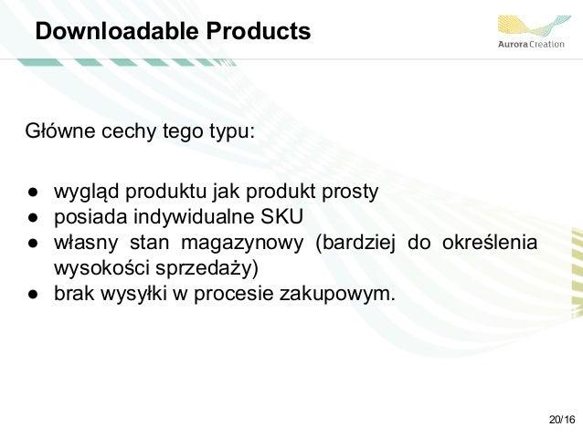 Downloadable Products Główne cechy tego typu: ● wygląd produktu jak produkt prosty ● posiada indywidualne SKU ● własny sta...