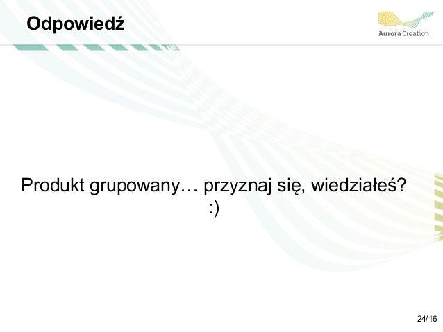 Odpowiedź Produkt grupowany… przyznaj się, wiedziałeś? :) 24/16