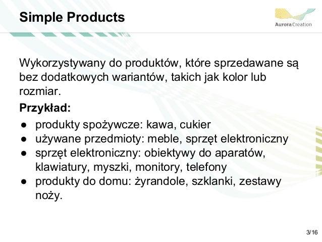 Simple Products Wykorzystywany do produktów, które sprzedawane są bez dodatkowych wariantów, takich jak kolor lub rozmiar....