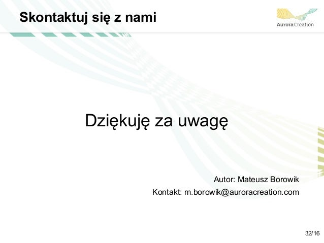 Skontaktuj się z nami Dziękuję za uwagę Autor: Mateusz Borowik Kontakt: m.borowik@auroracreation.com 32/16