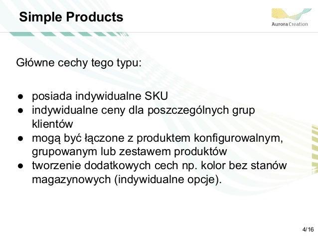 Simple Products Główne cechy tego typu: ● posiada indywidualne SKU ● indywidualne ceny dla poszczególnych grup klientów ● ...
