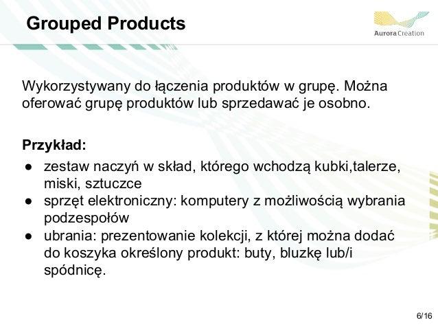 Grouped Products Wykorzystywany do łączenia produktów w grupę. Można oferować grupę produktów lub sprzedawać je osobno. Pr...