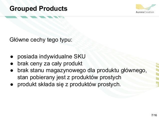 Grouped Products Główne cechy tego typu: ● posiada indywidualne SKU ● brak ceny za cały produkt ● brak stanu magazynowego ...