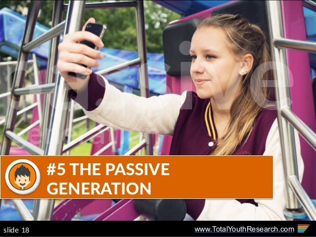 www.TotalYouthResearch.com18slide #5  THE  PASSIVE   GENERATION passivegeneration