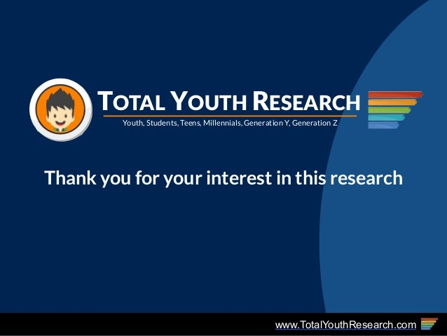 www.TotalYouthResearch.com Youth, Students, Teens, Millennials, Generation Y, Generation Z TOTAL YOUTH RESEARCH Thank you ...
