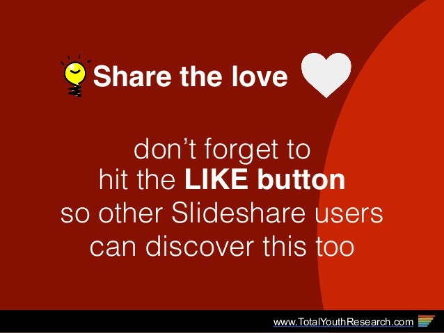 Share the love don't forget to  hit the LIKE button so other Slideshare users can discover this too www.TotalYouthResearc...