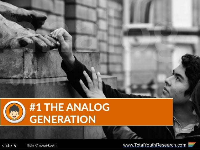 www.TotalYouthResearch.com6slide #1 THE ANALOG  GENERATION flickr © norai-koeln analog offline