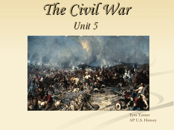 The Civil War   Unit 5   Tyra Turner  AP U.S. History