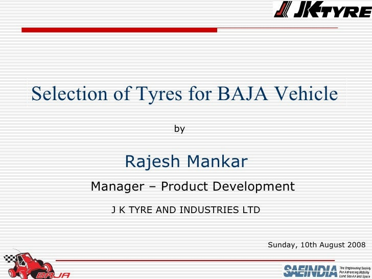 Selection of Tyres for BAJA Vehicle  by Rajesh Mankar Manager – Product Development J K TYRE AND INDUSTRIES LTD Sunday, 10...