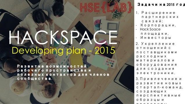 HACKSPACE Developing plan - 2015 Развитие возможностей рабочего пространства и полезных контактов для членов сообщества. З...