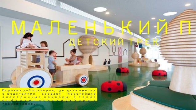 МАЛЕНЬКИЙ ПР ДЕТСКИЙ ТРЕК   Игровые лаборатории, где дети вместе с родителями создают простейшие э л е к т р о н н ы е п...
