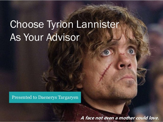 A face not even a mother could love. Choose Tyrion Lannister As Your Advisor Presented to Daenerys Targaryen