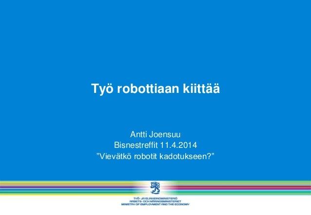 """Työ robottiaan kiittää Antti Joensuu Bisnestreffit 11.4.2014 """"Vievätkö robotit kadotukseen?"""""""