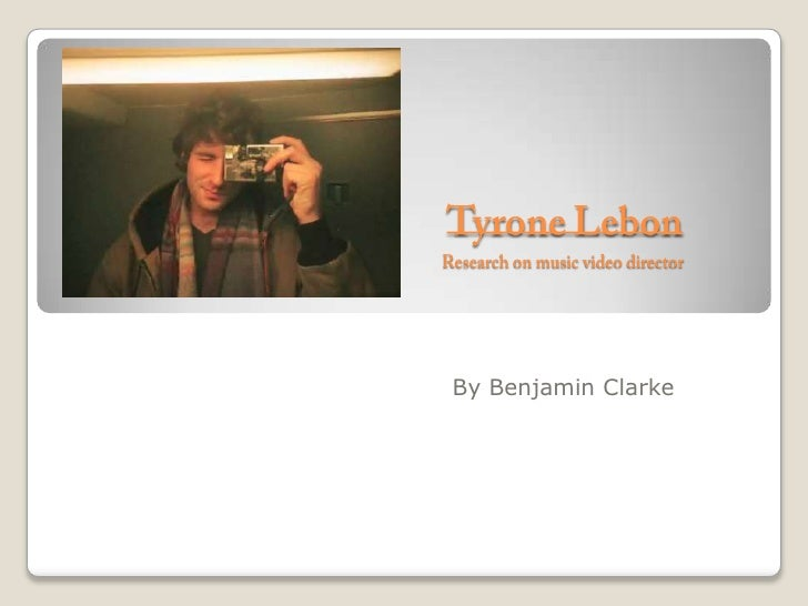 Tyrone LebonResearch on music video director   <br />By Benjamin Clarke<br />