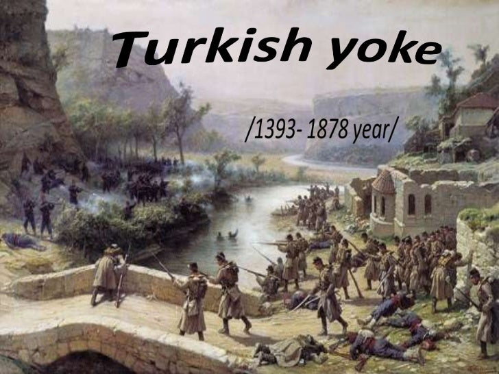 The Turkish Yoke was aperiod from the late 14th       to late 19th century, during whichBulgarian country did not    exist...