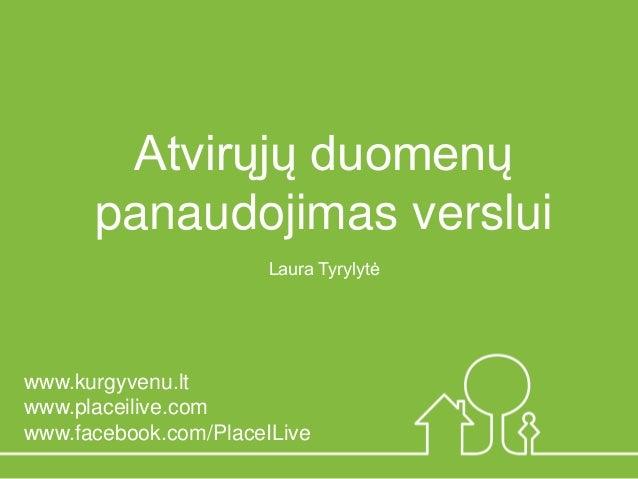 Laura Tyrylytė  Atvirųjų duomenų panaudojimas verslui  www.kurgyvenu.lt  www.placeilive.com  www.facebook.com/PlaceILive