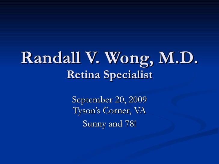 Randall V. Wong, M.D. Retina Specialist September 20, 2009 Tyson's Corner, VA Sunny and 78!