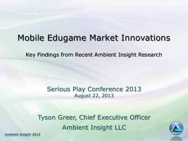 Ambient Insight 2013 Mobile Edugame Market Innovations Key Findings from Recent Ambient Insight Research Tyson Greer, Chie...