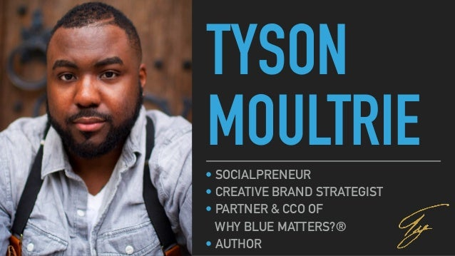 TYSON MOULTRIE• SOCIALPRENEUR • CREATIVE BRAND STRATEGIST • PARTNER & CCO OF WHY BLUE MATTERS?® • AUTHOR