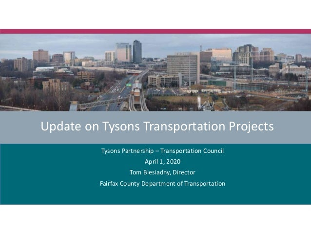 Update on Tysons Transportation Projects Tysons Partnership – Transportation Council April 1, 2020 Tom Biesiadny, Director...