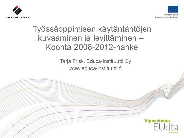 Työssäoppimisen käytäntäntöjen kuvaaminen ja levittäminen –  Koonta 2008-2012-hanke Tarja Frisk, Educa-Instituutti Oy www....