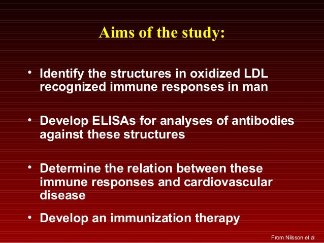 Aims of the study: • Identify the structures in oxidized LDL recognized immune responses in man • Develop ELISAs for analy...
