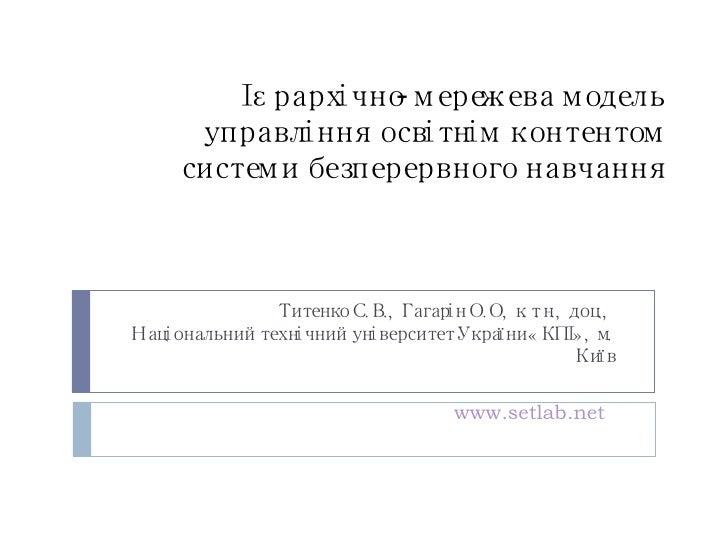 Ієрархічно-мережева модель управління освітнім контентом системи безперервного навчання Титенко С.В., Гагарін О.О, к.т.н.,...