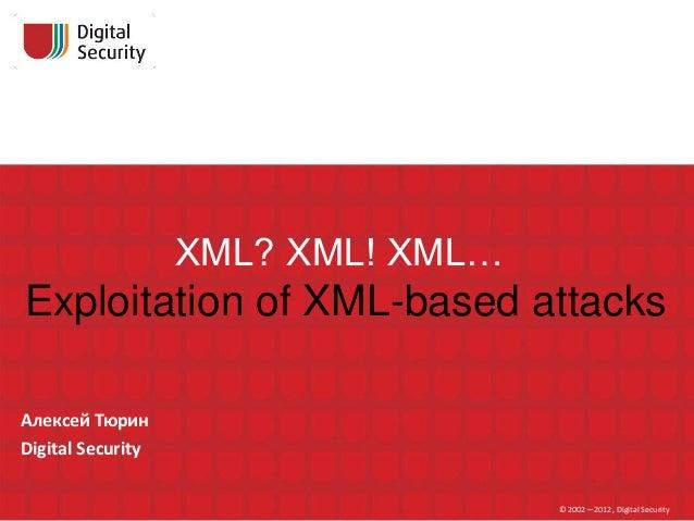 XML? XML! XML…Exploitation of XML-based attacksАлексей ТюринDigital Security                                    © 2002—201...