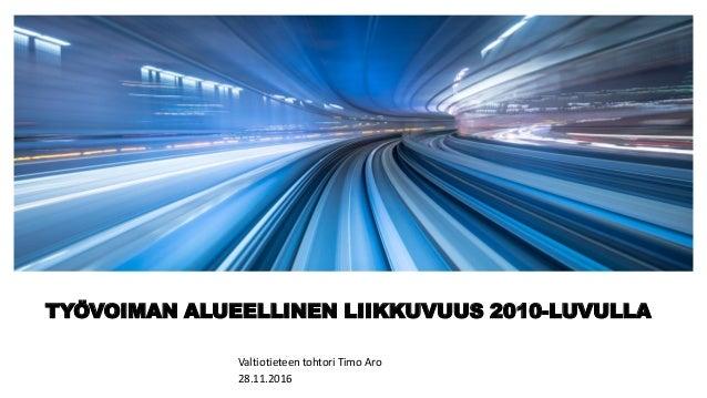 TYÖVOIMAN ALUEELLINEN LIIKKUVUUS 2010-LUVULLA Valtiotieteen tohtori Timo Aro 28.11.2016