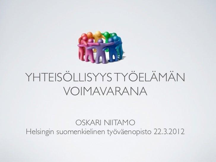 YHTEISÖLLISYYS TYÖELÄMÄN      VOIMAVARANA              OSKARI NIITAMOHelsingin suomenkielinen työväenopisto 22.3.2012