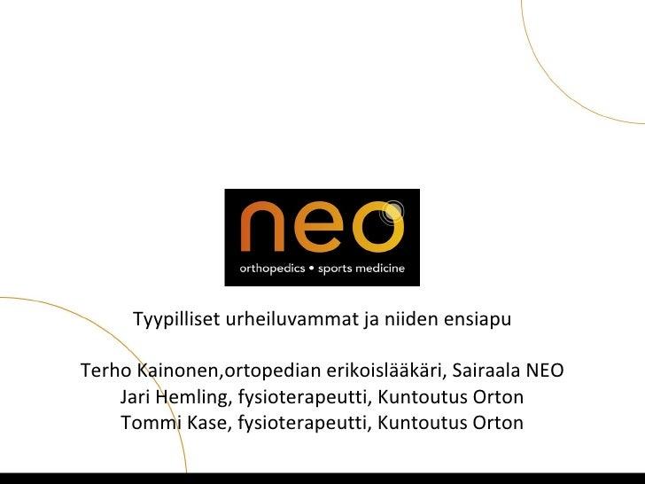 Tyypilliset urheiluvammat ja niiden ensiapuTerho Kainonen,ortopedian erikoislääkäri, Sairaala NEO    Jari Hemling, fysiote...