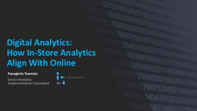 Digital Analytics: How In-Store Analytics Align With Online Panagiotis Tzamtzis Senior Analytics Implementation Consultant
