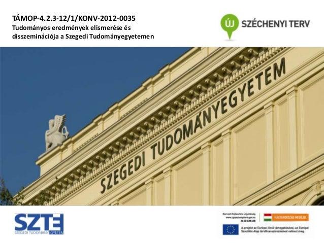 TÁMOP-4.2.3-12/1/KONV-2012-0035 Tudományos eredmények elismerése és disszeminációja a Szegedi Tudományegyetemen
