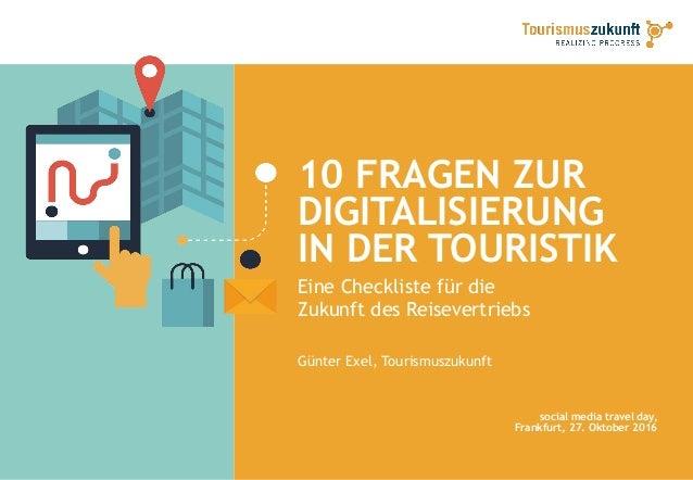 10 FRAGEN ZUR DIGITALISIERUNG IN DER TOURISTIK Eine Checkliste für die Zukunft des Reisevertriebs Günter Exel, Tourismuszu...
