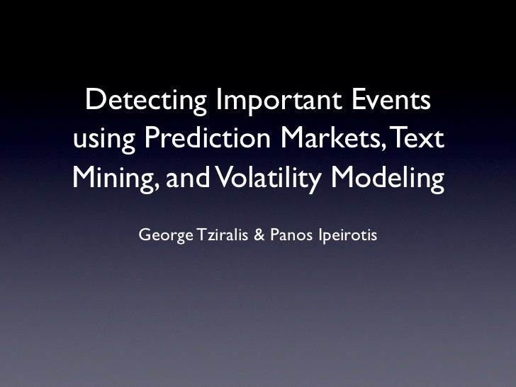 Detecting Important Events using Prediction Markets, Text Mining, and Volatility Modeling      George Tziralis  Panos Ipei...