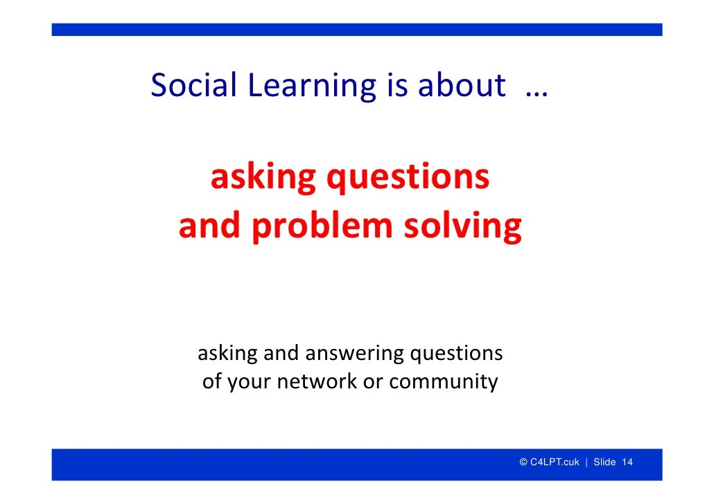 SocialLearningisabout…     askingquestions  andproblemsolving      askingandansweringquestions    ofyournetw...