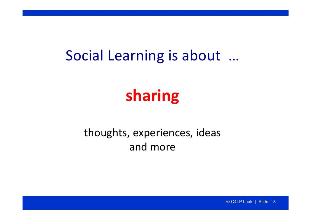 SocialLearningisabout…            sharing   thoughts,experiences,ideas            andmore                         ...